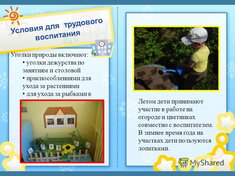 Летом дети принимают участие в работе на огороде и цветниках совместно с воспитателем. В зимнее время года на участках дети пользуются лопатками. Уголки природы включают : уголки дежурства по занятиям и столовой приспособлениями для ухода за растения