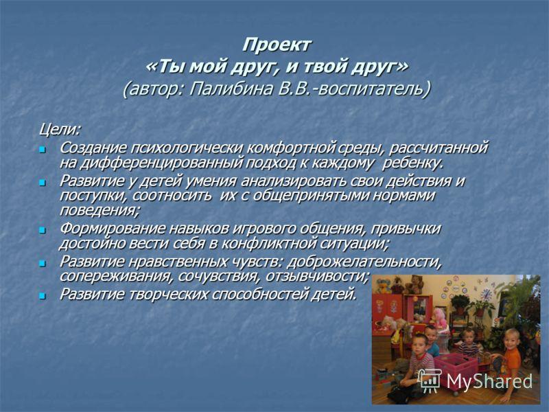 Проект «Ты мой друг, и твой друг» (автор: Палибина В.В.-воспитатель) Цели: Создание психологически комфортной среды, рассчитанной на дифференцированный подход к каждому ребенку. Создание психологически комфортной среды, рассчитанной на дифференцирова