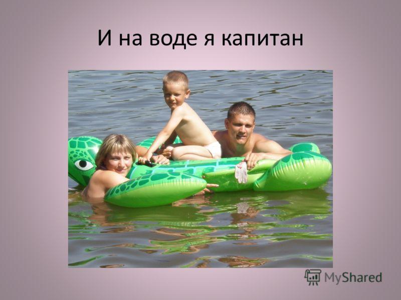 И на воде я капитан