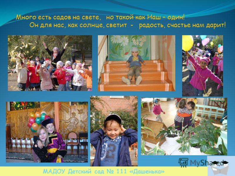 Много есть садов на свете, но такой как Наш – один! Он для нас, как солнце, светит - радость, счастье нам дарит! МАДОУ Детский сад 111 «Дашенька»