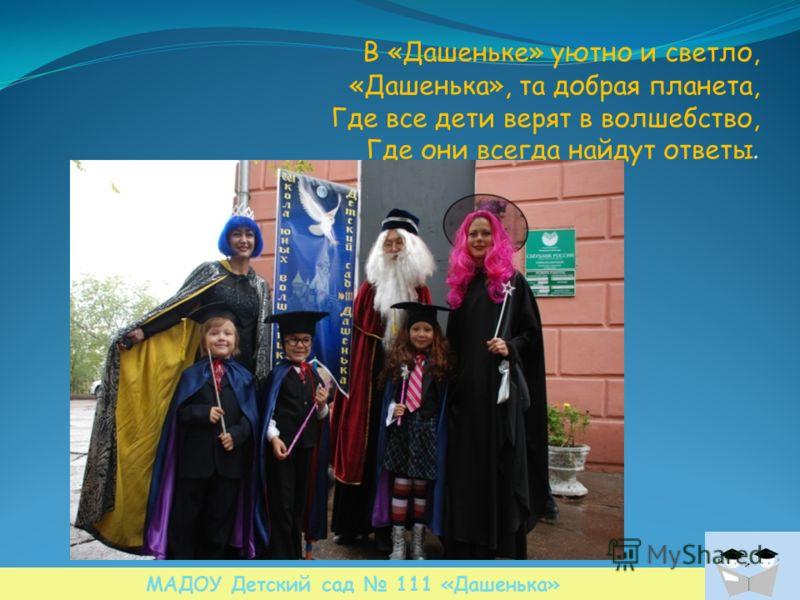 В «Дашеньке» уютно и светло, «Дашенька», та добрая планета, Где все дети верят в волшебство, Где они всегда найдут ответы. МАДОУ Детский сад 111 «Дашенька»