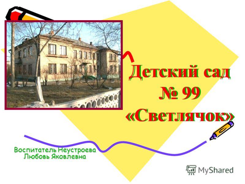 Детский сад 99 «Светлячок» Воспитатель Неустроева Любовь Яковлевна