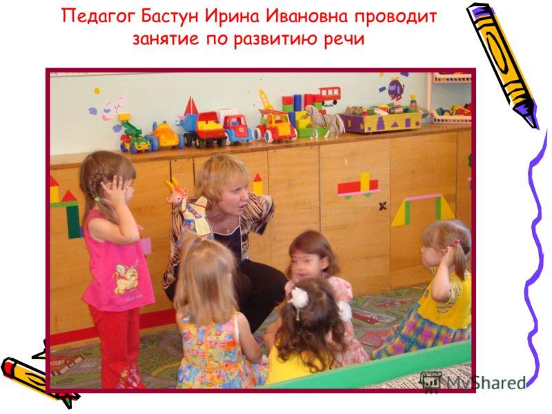 Педагог Бастун Ирина Ивановна проводит занятие по развитию речи