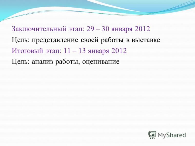 Заключительный этап: 29 – 30 января 2012 Цель: представление своей работы в выставке Итоговый этап: 11 – 13 января 2012 Цель: анализ работы, оценивание