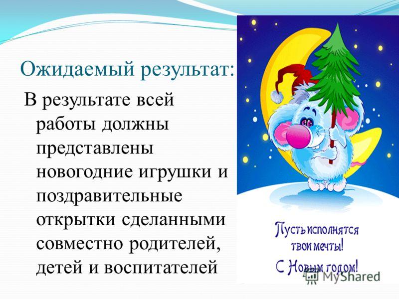 Ожидаемый результат: В результате всей работы должны представлены новогодние игрушки и поздравительные открытки сделанными совместно родителей, детей и воспитателей