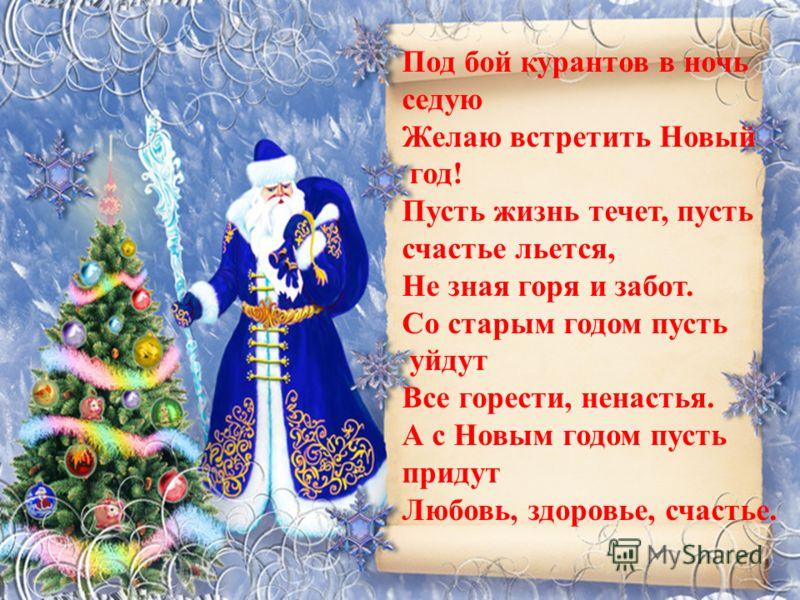 Под бой курантов в ночь седую Желаю встретить Новый год! Пусть жизнь течет, пусть счастье льется, Не зная горя и забот. Со старым годом пусть уйдут Все горести, ненастья. А с Новым годом пусть придут Любовь, здоровье, счастье.