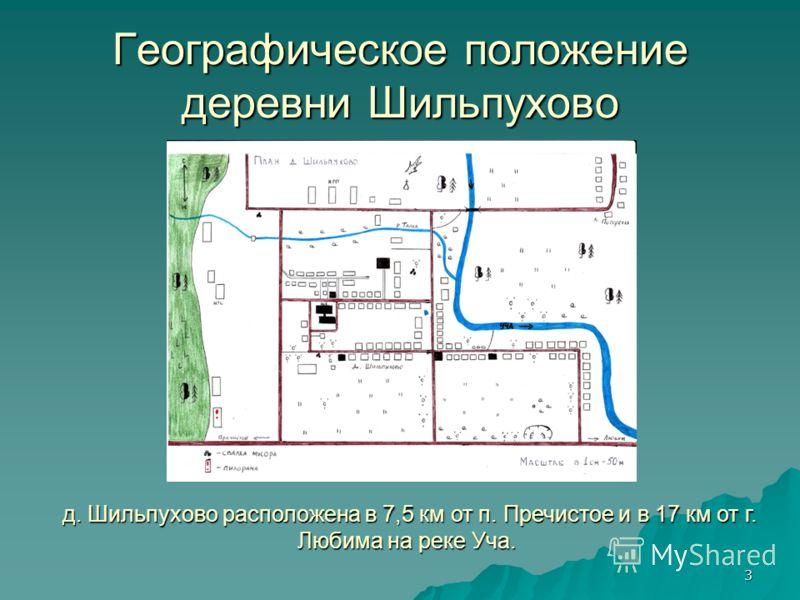 3 Географическое положение деревни Шильпухово д. Шильпухово расположена в 7,5 км от п. Пречистое и в 17 км от г. Любима на реке Уча. д. Шильпухово расположена в 7,5 км от п. Пречистое и в 17 км от г. Любима на реке Уча.