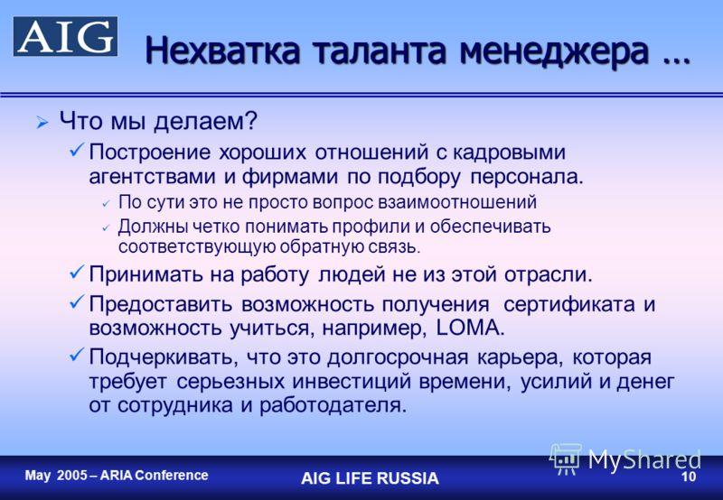 9 May 2005 – ARIA Conference AIG LIFE RUSSIA 9 Нехватка таланта менеджера… Практически отсутствуют хорошие менеджеры по продажам и исполнительные менеджеры по продажам Требуется больше времени на поиск хороших менеджеров по продажам и исполнительных