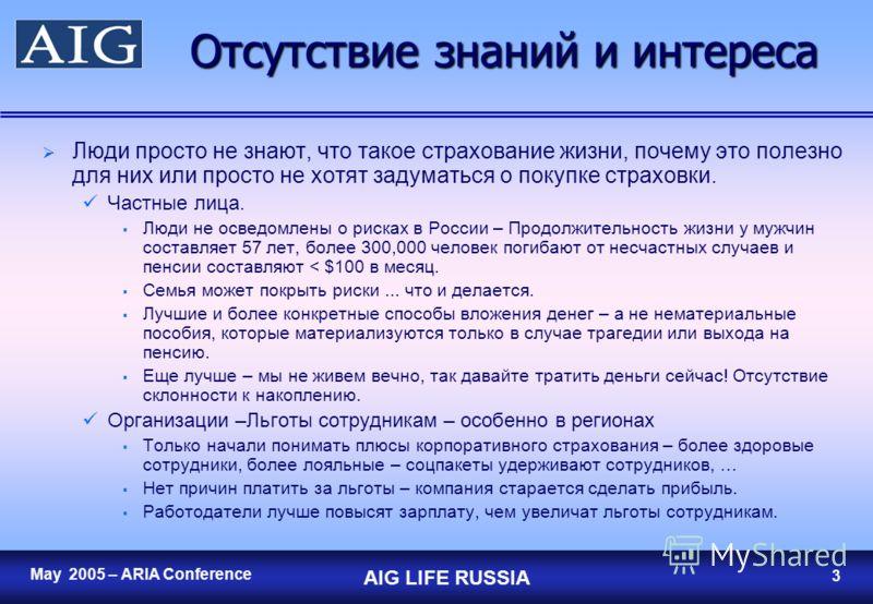2 May 2005 – ARIA Conference AIG LIFE RUSSIA 2 Страхование жизни в России Рынок очень слабо развит Премия на душу населения – $0.50 против $50 в Центральной/Восточной Европе и $2,000 в более развитых странах. Премия в % от ВВП – 0.03% против 1-2% в Ц