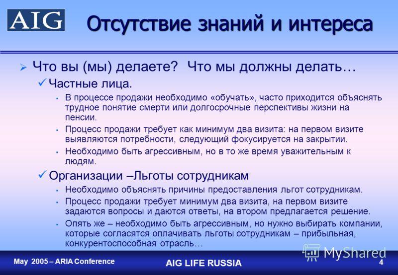 3 May 2005 – ARIA Conference AIG LIFE RUSSIA 3 Отсутствие знаний и интереса Люди просто не знают, что такое страхование жизни, почему это полезно для них или просто не хотят задуматься о покупке страховки. Частные лица. Люди не осведомлены о рисках в