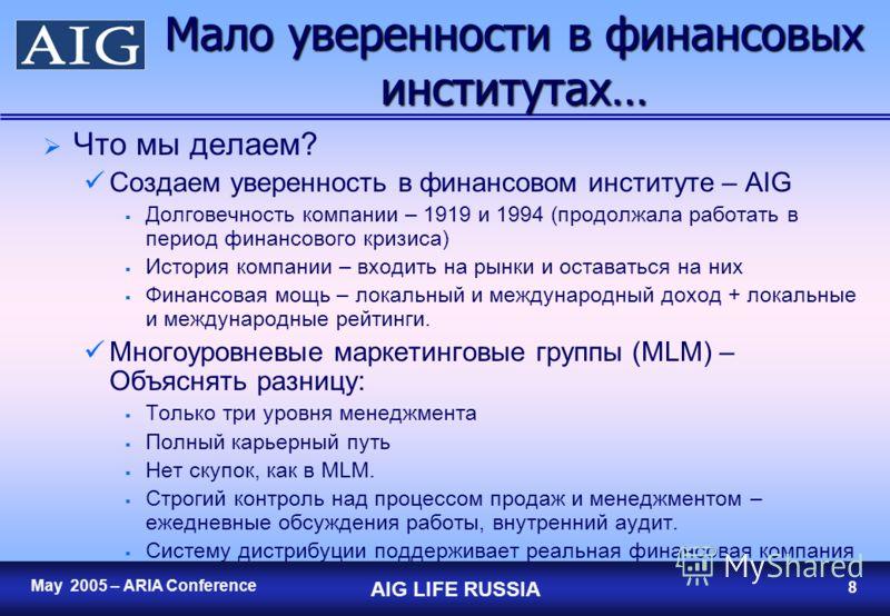 7 May 2005 – ARIA Conference AIG LIFE RUSSIA 7 Мало уверенности в финансовых институтах… Нет уверенности…в банках, страховых компаниях…. Финансовый кризис Банковский мини-кризис Отток капитала Многоуровневые маркетинговые группы – пирамидальные схемы