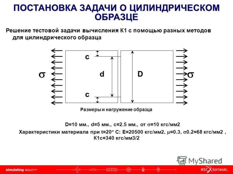 ПОСТАНОВКА ЗАДАЧИ О ЦИЛИНДРИЧЕСКОМ ОБРАЗЦЕ Решение тестовой задачи вычисления К1 с помощью разных методов для цилиндрического образца Dd c c Размеры и нагружение образца D=10 мм., d=5 мм., c=2.5 мм., от =10 кгс/мм2 Характеристики материала при t=20 C