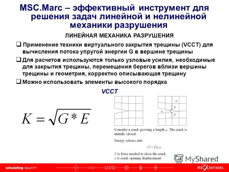 MSC.Marc – эффективный инструмент для решения задач линейной и нелинейной механики разрушения ЛИНЕЙНАЯ МЕХАНИКА РАЗРУШЕНИЯ Применение техники виртуального закрытия трещины (VCCT) для вычисления потока упругой энергии G в вершине трещины Для расчетов