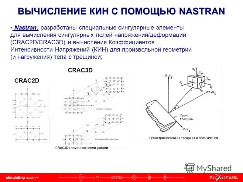 ВЫЧИСЛЕНИЕ КИН С ПОМОЩЬЮ NASTRAN Nastran: Nastran: разработаны специальные сингулярные элементы для вычисления сингулярных полей напряжений/деформаций (CRAC2D/CRAC3D) и вычисления Коэффициентов Интенсивности Напряжений (КИН) для произвольной геометри