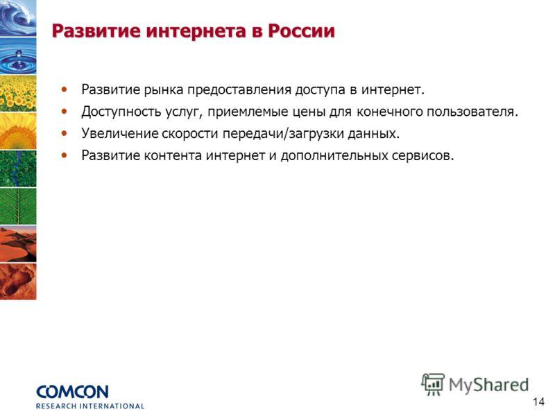 14 Развитие интернета в России Доступность услуг, приемлемые цены для конечного пользователя. Увеличение скорости передачи/загрузки данных. Развитие рынка предоставления доступа в интернет. Развитие контента интернет и дополнительных сервисов.