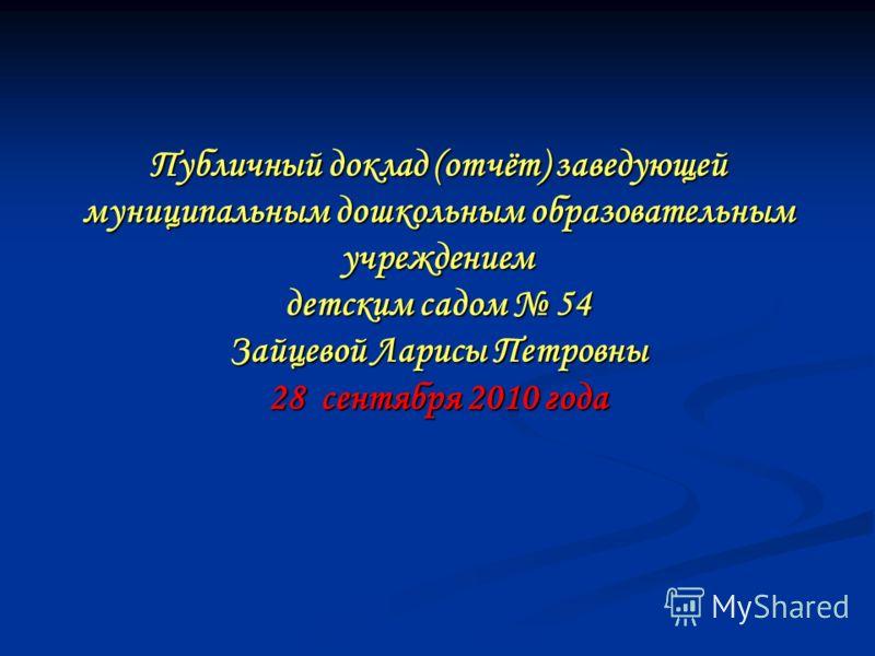 Публичный доклад (отчёт) заведующей муниципальным дошкольным образовательным учреждением детским садом 54 Зайцевой Ларисы Петровны 28 сентября 2010 года