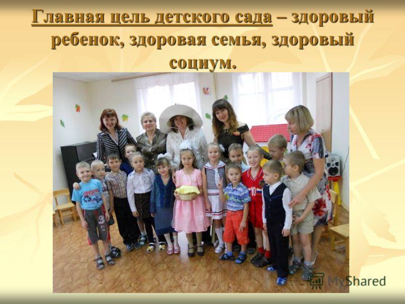 Главная цель детского сада – здоровый ребенок, здоровая семья, здоровый социум.