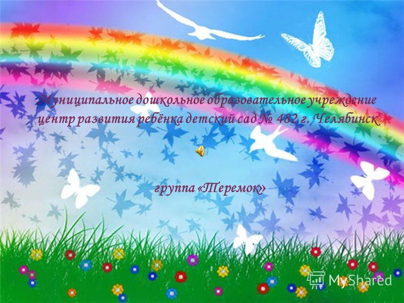 Муниципальное дошкольное образовательное учреждение центр развития ребёнка детский сад 482 г. Челябинск группа «Теремок »