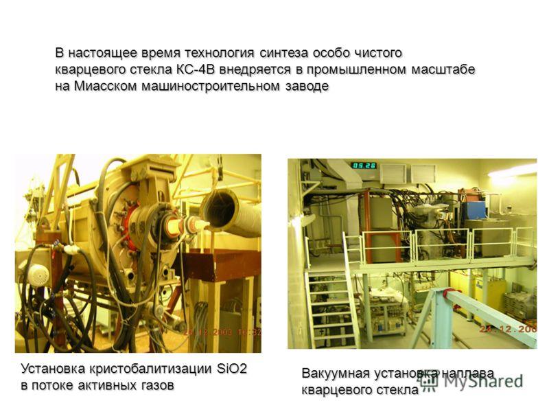 В настоящее время технология синтеза особо чистого кварцевого стекла КС-4В внедряется в промышленном масштабе на Миасском машиностроительном заводе Установка кристобалитизации SiO2 в потоке активных газов Вакуумная установка наплава кварцевого стекла