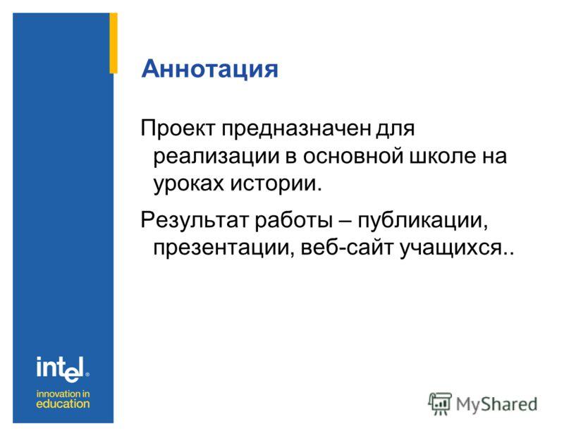 Аннотация Проект предназначен для реализации в основной школе на уроках истории. Результат работы – публикации, презентации, веб-сайт учащихся..
