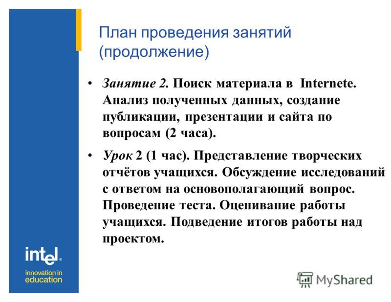 План проведения занятий (продолжение) Занятие 2. Поиск материала в Internete. Анализ полученных данных, создание публикации, презентации и сайта по вопросам (2 часа). Урок 2 (1 час). Представление творческих отчётов учащихся. Обсуждение исследований