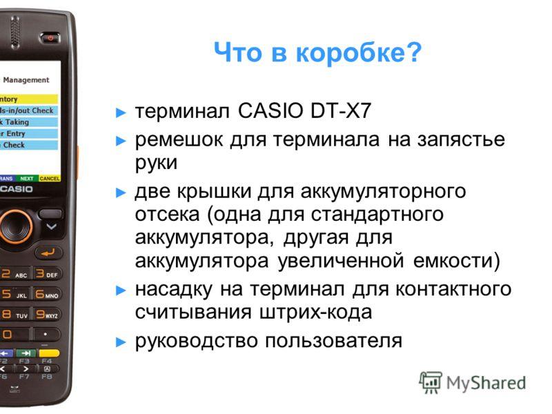Что в коробке? терминал CASIO DT-X7 ремешок для терминала на запястье руки две крышки для аккумуляторного отсека (одна для стандартного аккумулятора, другая для аккумулятора увеличенной емкости) насадку на терминал для контактного считывания штрих-ко