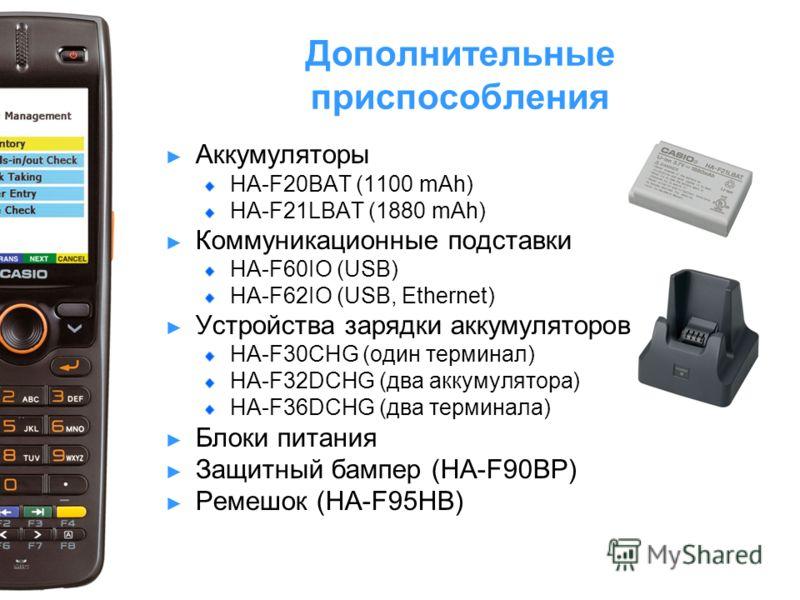 Дополнительные приспособления Аккумуляторы HA-F20BAT (1100 mAh) HA-F21LBAT (1880 mAh) Коммуникационные подставки HA-F60IO (USB) HA-F62IO (USB, Ethernet) Устройства зарядки аккумуляторов HA-F30CHG (один терминал) HA-F32DCHG (два аккумулятора) HA-F36DC
