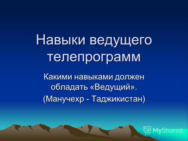 Навыки ведущего телепрограмм Какими навыками должен обладать «Ведущий». (Манучехр - Таджикистан)