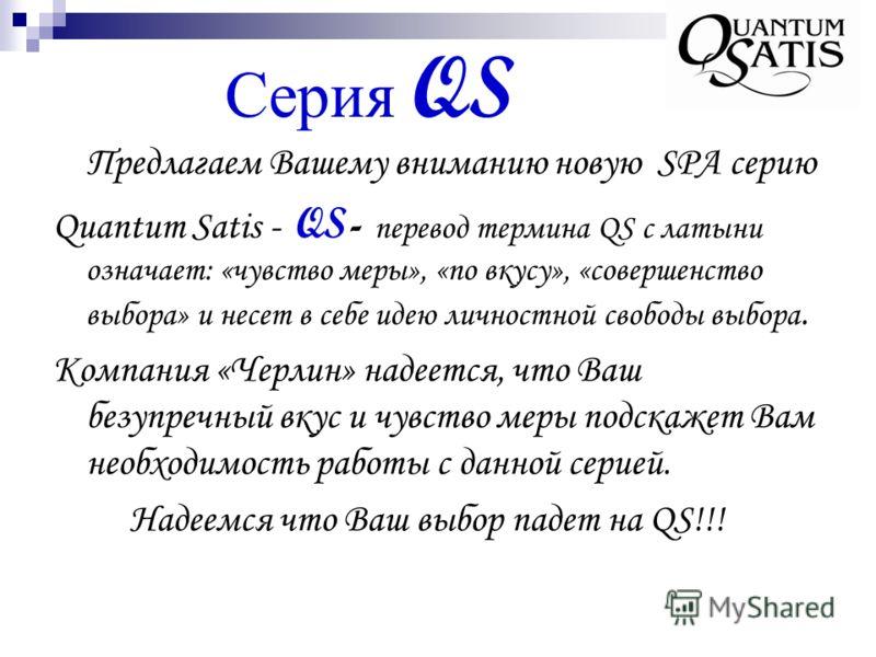 Серия QS Предлагаем Вашему вниманию новую SPA серию Quantum Satis - QS- перевод термина QS с латыни означает: «чувство меры», «по вкусу», «совершенство выбора» и несет в себе идею личностной свободы выбора. Компания «Черлин» надеется, что Ваш безупре