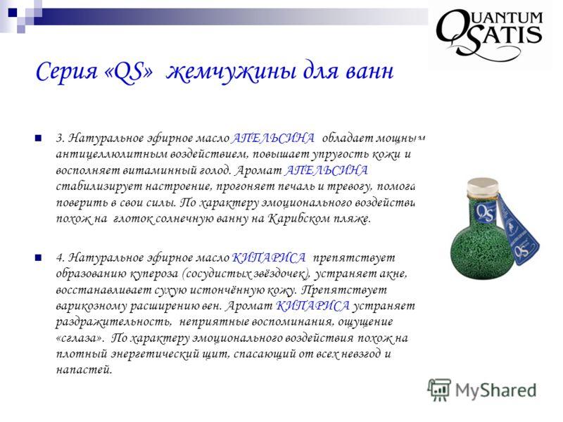 Серия «QS» жемчужины для ванн 3. Натуральное эфирное масло АПЕЛЬСИНА обладает мощным антицеллюлитным воздействием, повышает упругость кожи и восполняет витаминный голод. Аромат АПЕЛЬСИНА стабилизирует настроение, прогоняет печаль и тревогу, помогает