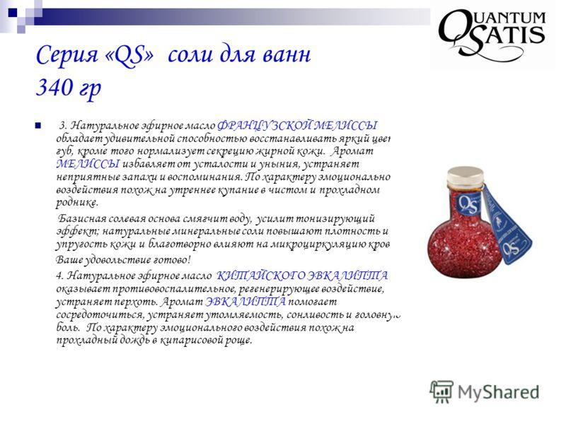 Серия «QS» соли для ванн 340 гр 3. Натуральное эфирное масло ФРАНЦУЗСКОЙ МЕЛИССЫ обладает удивительной способностью восстанавливать яркий цвет губ, кроме того нормализует секрецию жирной кожи. Аромат МЕЛИССЫ избавляет от усталости и уныния, устраняет