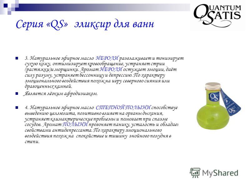 Серия «QS» эликсир для ванн 3. Натуральное эфирное масло НЕРОЛИ разглаживает и тонизирует сухую кожу, оптимизирует кровообращение, устраняет стрии (растяжки)и морщинки. Аромат НЕРОЛИ остужает эмоции, даёт силу разуму, устраняет бессонницу и депрессию