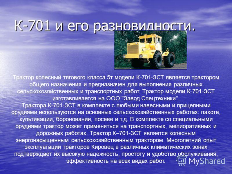 К-701 и его разновидности. Трактор колесный тягового класса 5т модели К-701-ЗСТ является трактором общего назначения и предназначен для выполнения различных сельскохозяйственных и транспортных работ. Трактор модели К-701-ЗСТ изготавливается на ООО