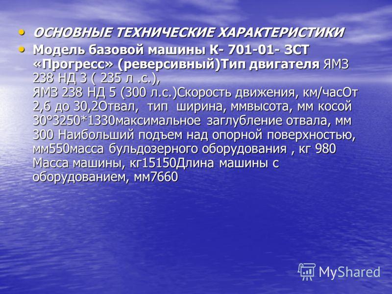 ОСНОВНЫЕ ТЕХНИЧЕСКИЕ ХАРАКТЕРИСТИКИ ОСНОВНЫЕ ТЕХНИЧЕСКИЕ ХАРАКТЕРИСТИКИ Модель базовой машины К- 701-01- ЗСТ «Прогресс» (реверсивный)Тип двигателя ЯМЗ 238 НД 3 ( 235 л.с.), ЯМЗ 238 НД 5 (300 л.с.)Скорость движения, км/часОт 2,6 до 30,2Отвал, тип шири