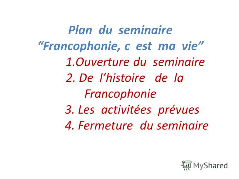 Plan du seminaire Francophonie, c est ma vie 1.Ouverture du seminaire 2. De lhistoire de la Francophonie 3. Les activitées prévues 4. Fermeture du seminaire