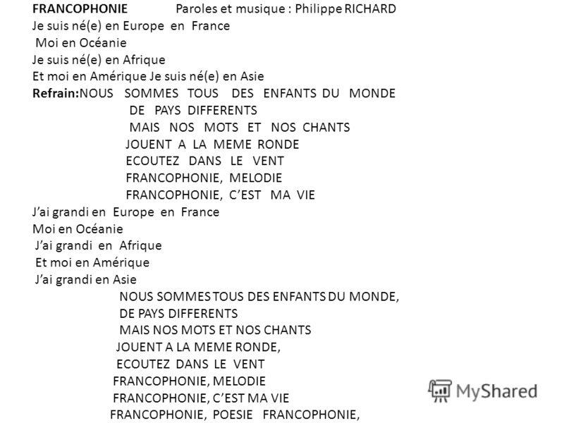 FRANCOPHONIE Paroles et musique : Philippe RICHARD Je suis né(e) en Europe en France Moi en Océanie Je suis né(e) en Afrique Et moi en Amérique Je suis né(e) en Asie Refrain:NOUS SOMMES TOUS DES ENFANTS DU MONDE DE PAYS DIFFERENTS MAIS NOS MOTS ET NO