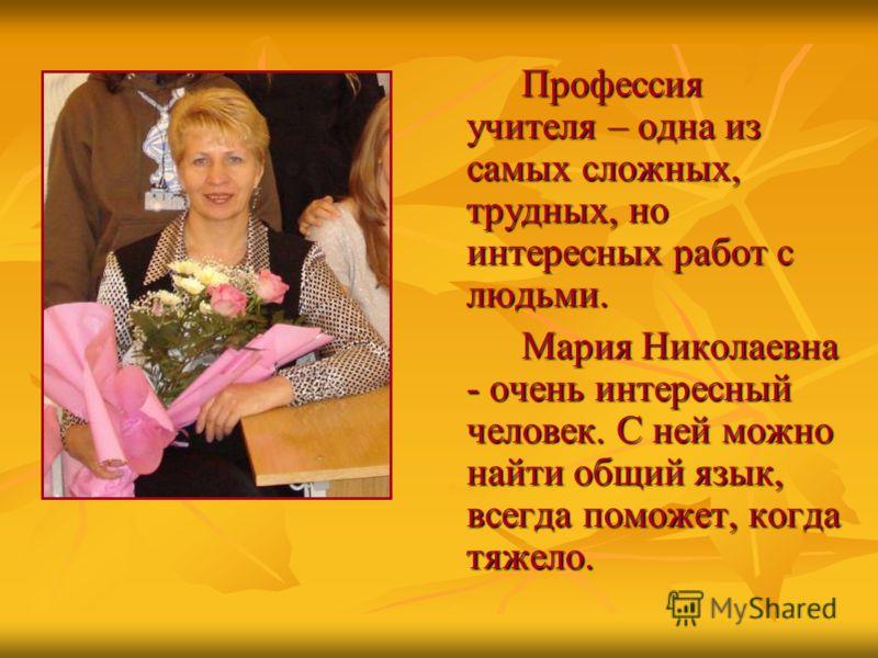 Профессия учителя – одна из самых сложных, трудных, но интересных работ с людьми. Мария Николаевна - очень интересный человек. С ней можно найти общий язык, всегда поможет, когда тяжело.