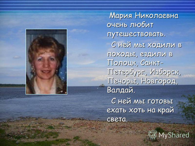 Мария Николаевна очень любит путешествовать. Мария Николаевна очень любит путешествовать. С ней мы ходили в походы, ездили в Полоцк, Санкт- Петербург, Изборск, Печоры, Новгород, Валдай. С ней мы ходили в походы, ездили в Полоцк, Санкт- Петербург, Изб