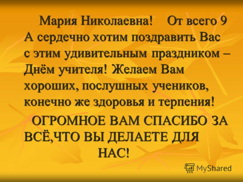 Мария Николаевна! От всего 9 А сердечно хотим поздравить Вас с этим удивительным праздником – Днём учителя! Желаем Вам хороших, послушных учеников, конечно же здоровья и терпения! ОГРОМНОЕ ВАМ СПАСИБО ЗА ВСЁ,ЧТО ВЫ ДЕЛАЕТЕ ДЛЯ НАС!
