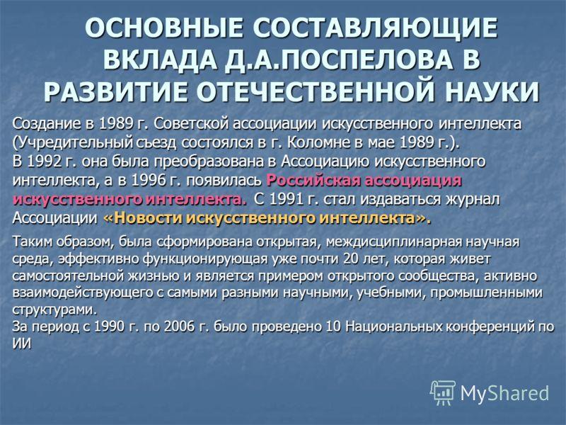 ОСНОВНЫЕ СОСТАВЛЯЮЩИЕ ВКЛАДА Д.А.ПОСПЕЛОВА В РАЗВИТИЕ ОТЕЧЕСТВЕННОЙ НАУКИ Создание в 1989 г. Советской ассоциации искусственного интеллекта (Учредительный съезд состоялся в г. Коломне в мае 1989 г.). В 1992 г. она была преобразована в Ассоциацию иску