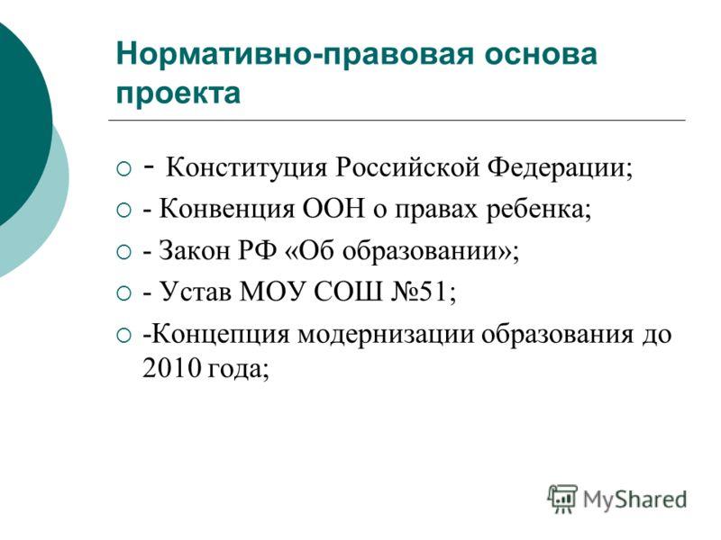 Нормативно-правовая основа проекта - Конституция Российской Федерации; - Конвенция ООН о правах ребенка; - Закон РФ «Об образовании»; - Устав МОУ СОШ 51; -Концепция модернизации образования до 2010 года;