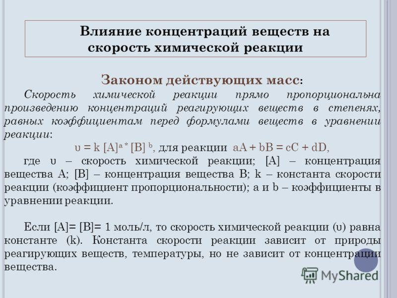 Законом действующих масс : Скорость химической реакции прямо пропорциональна произведению концентраций реагирующих веществ в степенях, равных коэффициентам перед формулами веществ в уравнении реакции : υ = k [A] а * [B] b, для реакции aA + bB = cC +