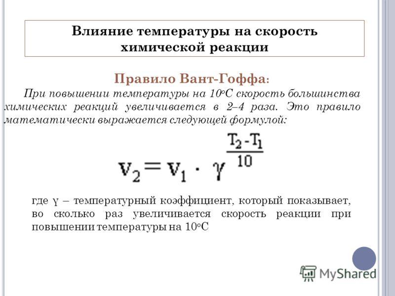 Влияние температуры на скорость химической реакции Правило Вант-Гоффа : При повышении температуры на 10 о С скорость большинства химических реакций увеличивается в 2–4 раза. Это правило математически выражается следующей формулой: где γ – температурн