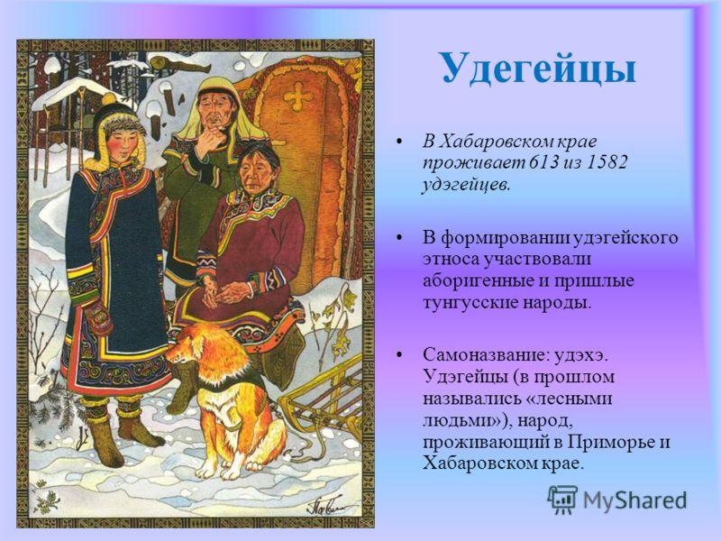 Удегейцы В Хабаровском крае проживает 613 из 1582 удэгейцев. В формировании удэгейского этноса участвовали аборигенные и пришлые тунгусские народы. Самоназвание: удэхэ. Удэгейцы (в прошлом назывались «лесными людьми»), народ, проживающий в Приморье и