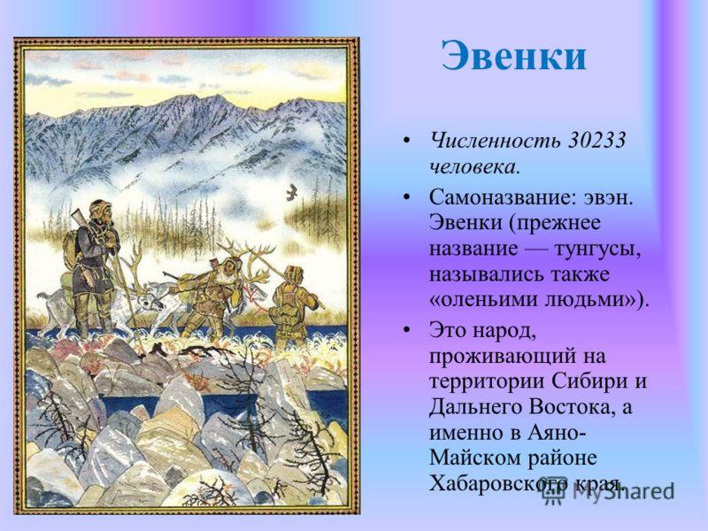 Эвенки Численность 30233 человека. Самоназвание: эвэн. Эвенки (прежнее название тунгусы, назывались также «оленьими людьми»). Это народ, проживающий на территории Сибири и Дальнего Востока, а именно в Аяно- Майском районе Хабаровского края.