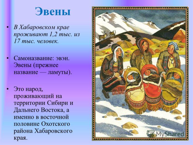 Эвены В Хабаровском крае проживают 1,2 тыс. из 17 тыс. человек. Самоназвание: эвэн. Эвены (прежнее название ламуты). Это народ, проживающий на территории Сибири и Дальнего Востока, а именно в восточной половине Охотского района Хабаровского края.