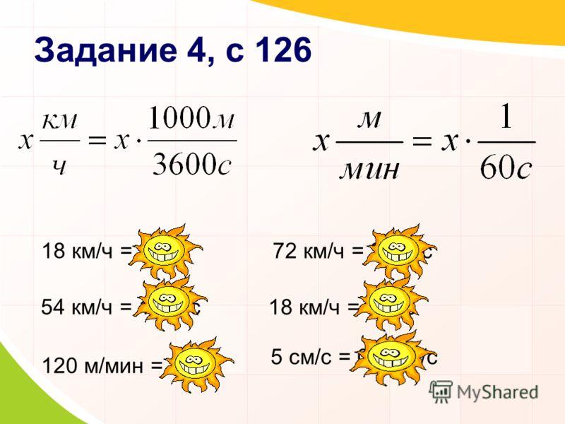 Задание 4, с 126 18 км/ч = 5 м/с 54 км/ч = 15 м/с 72 км/ч = 20 м/с 18 км/ч = 5 м/с 120 м/мин = 2 м/с 5 см/с = 0,05 м/с