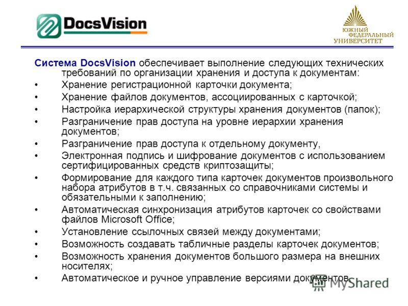 Система DocsVision обеспечивает выполнение следующих технических требований по организации хранения и доступа к документам: Хранение регистрационной карточки документа; Хранение файлов документов, ассоциированных с карточкой; Настройка иерархической