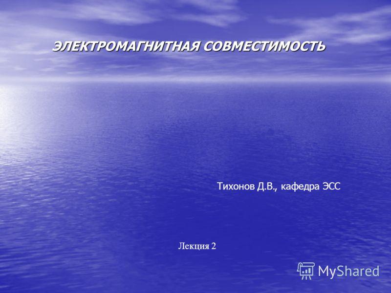 ЭЛЕКТРОМАГНИТНАЯ СОВМЕСТИМОСТЬ Тихонов Д.В., кафедра ЭСС Лекция 2