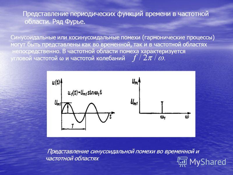 Представление периодических функций времени в частотной области. Ряд Фурье. Синусоидальные или косинусоидальные помехи (гармонические процессы) могут быть представлены как во временной, так и в частотной областях непосредственно. В частотной области